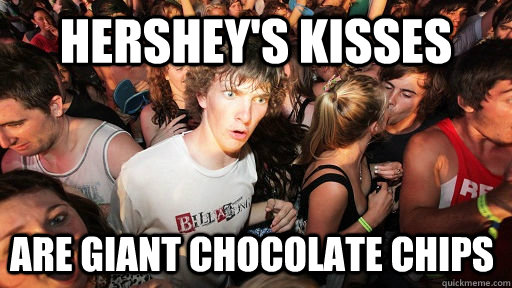 HERSHEY's KISSES ARE GIANT CHOCOLATE CHIPS - HERSHEY's KISSES ARE GIANT CHOCOLATE CHIPS  Sudden Clarity Clarence