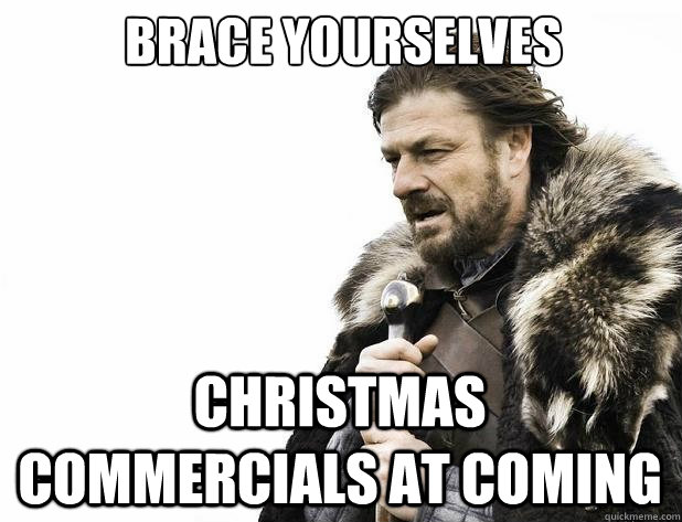 Brace yourselves Christmas commercials at coming - Brace yourselves Christmas commercials at coming  Misc