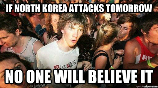If North korea attacks tomorrow No one will believe it