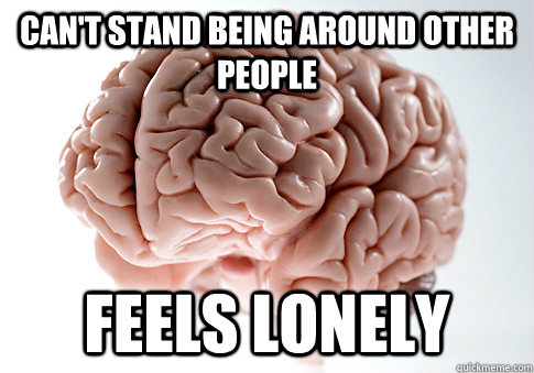 Can't stand being around other people Feels lonely - Can't stand being around other people Feels lonely  Scumbag Brain