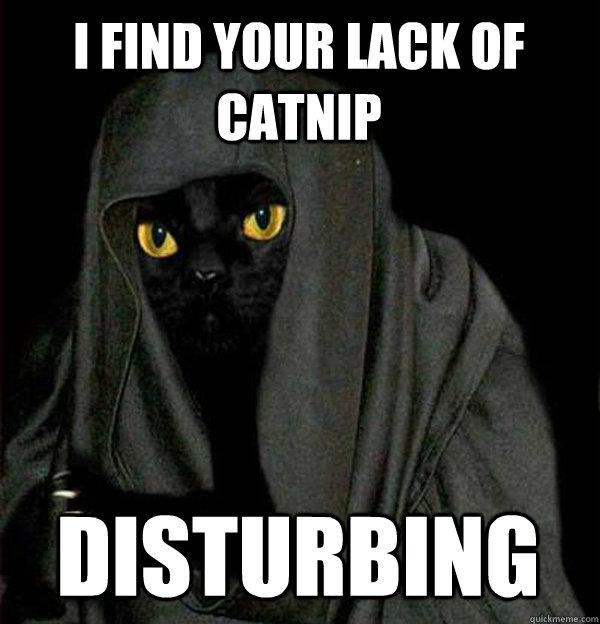 I find your lack of catnip disturbing