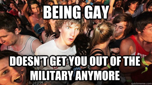 Being gay doesn't get you out of the military anymore - Being gay doesn't get you out of the military anymore  Sudden Clarity Clarence