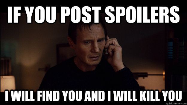If you post spoilers I will find you and I will kill you - If you post spoilers I will find you and I will kill you  Misc