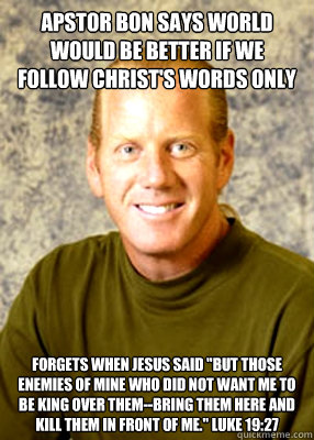 Apstor bon says world would be better if we follow christ's words only Forgets when Jesus said