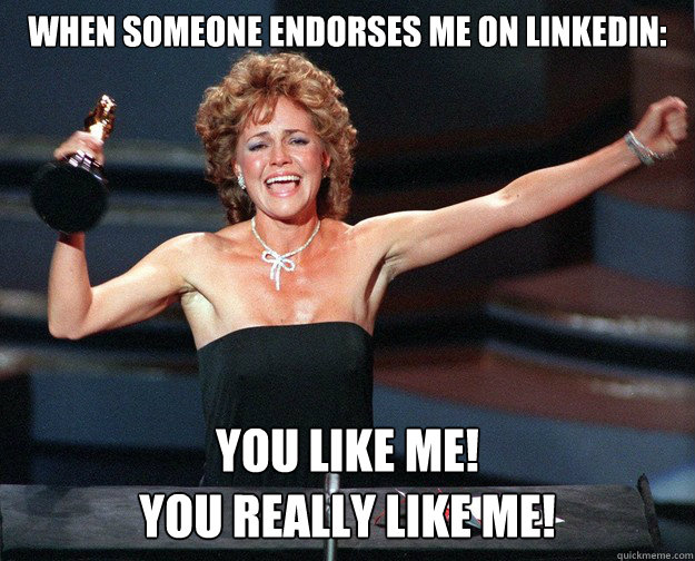 WHEN SOMEONE ENDORSES ME ON LINKEDIN: YOU LIKE ME! YOU REALLY LIKE ME! - WHEN SOMEONE ENDORSES ME ON LINKEDIN: YOU LIKE ME! YOU REALLY LIKE ME!  Misc