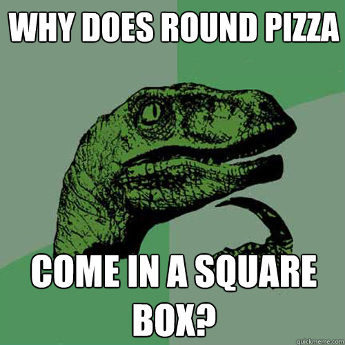 why does round pizza come in a square box?  Philosoraptor