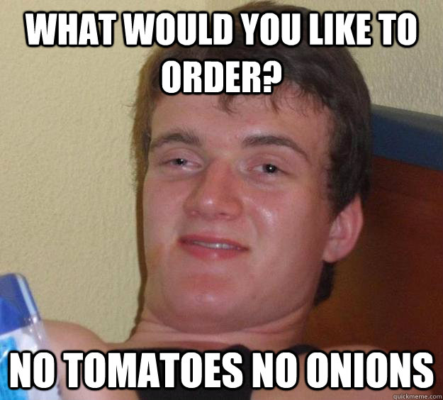 What would you like to order? No Tomatoes no onions - What would you like to order? No Tomatoes no onions  10 Guy