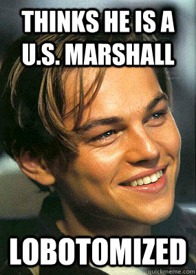 Thinks he is a U.S. marshall lobotomized  Bad Luck Leonardo Dicaprio