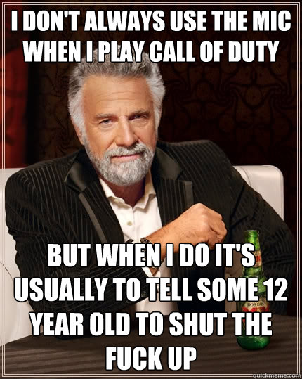 I don't always use the mic when I play Call of Duty But when I do it's usually to tell some 12 year old to shut the fuck up - I don't always use the mic when I play Call of Duty But when I do it's usually to tell some 12 year old to shut the fuck up  The Most Interesting Man In The World