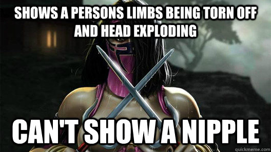 shows a persons limbs being torn off and head exploding can't show a nipple - shows a persons limbs being torn off and head exploding can't show a nipple  Misc