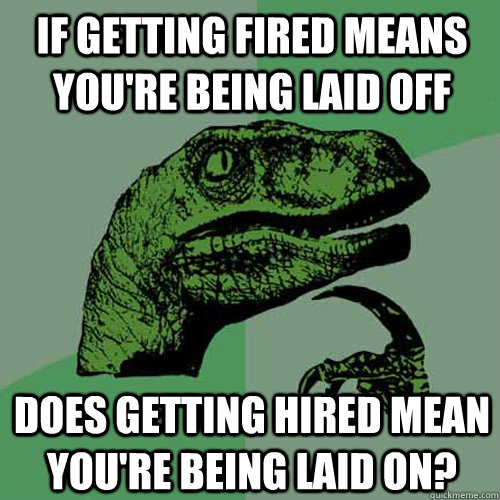 if getting fired means you're being laid off does getting hired mean you're being laid on? - if getting fired means you're being laid off does getting hired mean you're being laid on?  Philosoraptor