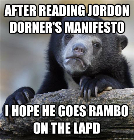 AFTER READING JORDON DORNER'S MANIFESTO I HOPE HE GOES RAMBO ON THE LAPD - AFTER READING JORDON DORNER'S MANIFESTO I HOPE HE GOES RAMBO ON THE LAPD  Confession Bear