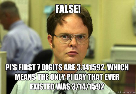 False! pi's first 7 digits are 3.141592, which means the only pi day that ever existed was 3/14/1592 - False! pi's first 7 digits are 3.141592, which means the only pi day that ever existed was 3/14/1592  Dwight