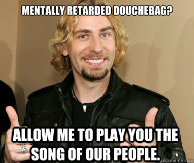 Mentally retarded douchebag? Allow me to play you the song of our people. - Mentally retarded douchebag? Allow me to play you the song of our people.  Nickelback