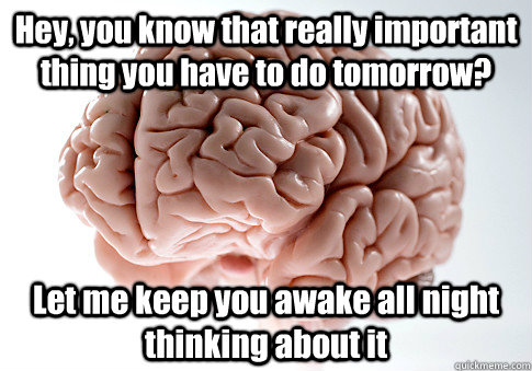 Hey, you know that really important thing you have to do tomorrow? Let me keep you awake all night thinking about it  - Hey, you know that really important thing you have to do tomorrow? Let me keep you awake all night thinking about it   Scumbag Brain