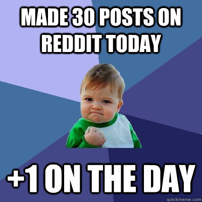 Made 30 posts on reddit today +1 on the day - Made 30 posts on reddit today +1 on the day  Success Kid