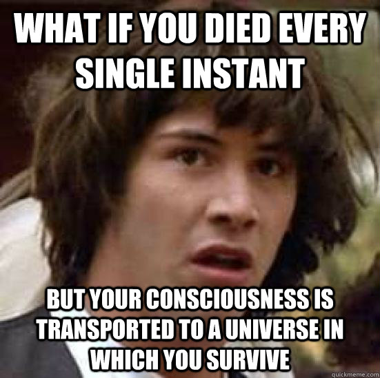 WHAT IF YOU DIED EVERY SINGLE INSTANT BUT YOUR CONSCIOUSNESS IS TRANSPORTED TO A UNIVERSE IN WHICH YOU SURVIVE  conspiracy keanu