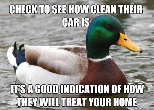 Check to see how clean their car is It's a good indication of how they will treat your home - Check to see how clean their car is It's a good indication of how they will treat your home  Actual Advice Mallard