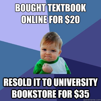 Bought Textbook Online For $20 Resold It To University Bookstore for $35 - Bought Textbook Online For $20 Resold It To University Bookstore for $35  Success Kid