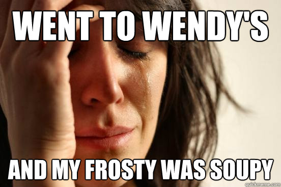 Went to Wendy's and my frosty was soupy - Went to Wendy's and my frosty was soupy  First World Problems