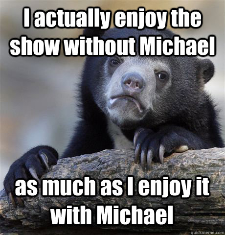I actually enjoy the show without Michael as much as I enjoy it with Michael - I actually enjoy the show without Michael as much as I enjoy it with Michael  Confession Bear