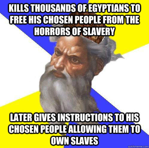 Kills thousands of Egyptians to free his chosen people from the horrors of slavery Later Gives instructions to his chosen people allowing them to own slaves