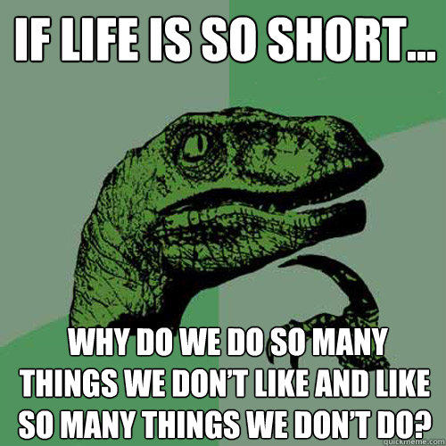If life is so short...  why do we do so many things we don't like and like so many things we don't do? - If life is so short...  why do we do so many things we don't like and like so many things we don't do?  Philosoraptor