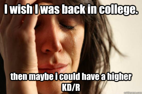 I wish I was back in college. then maybe i could have a higher KD/R - I wish I was back in college. then maybe i could have a higher KD/R  First World Problems