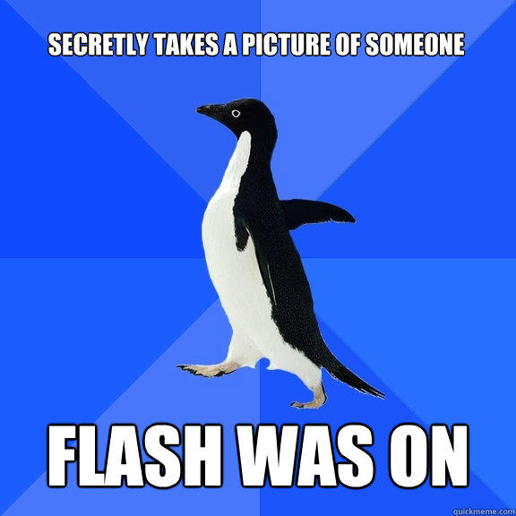secretly takes a picture of someone  Flash was on  - secretly takes a picture of someone  Flash was on   Socially Awkward Penguin