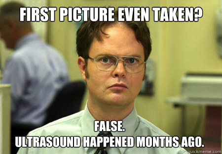 First picture even taken? False. Ultrasound happened months ago. - First picture even taken? False. Ultrasound happened months ago.  Dwight