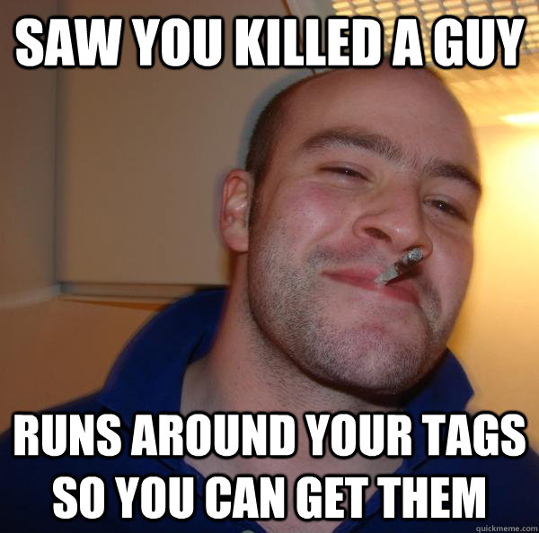 Saw you killed a guy Runs around your tags so you can get them - Saw you killed a guy Runs around your tags so you can get them  Misc