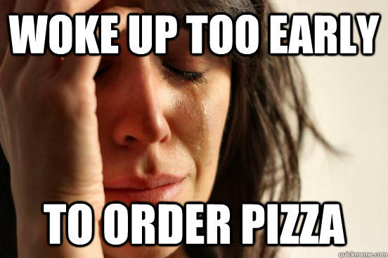 Woke up too early to order pizza - Woke up too early to order pizza  First World Problems