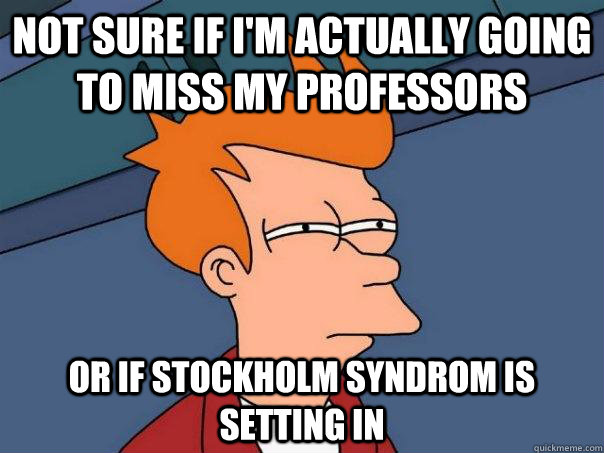 Not sure if I'm actually going to miss my professors Or if stockholm syndrom is setting in - Not sure if I'm actually going to miss my professors Or if stockholm syndrom is setting in  Futurama Fry