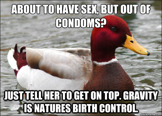 about to have sex, but out of condoms?  Just tell her to get on top. Gravity is natures birth control. - about to have sex, but out of condoms?  Just tell her to get on top. Gravity is natures birth control.  Malicious Advice Mallard