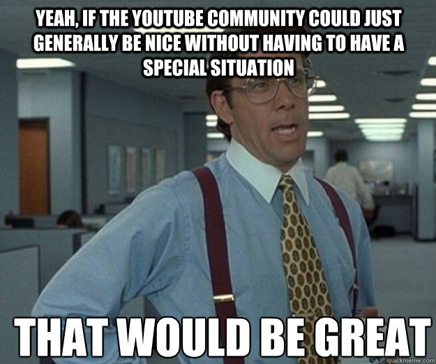 Yeah, if the YouTube community could just generally be nice without having to have a special situation THAT WOULD BE GREAT - Yeah, if the YouTube community could just generally be nice without having to have a special situation THAT WOULD BE GREAT  that would be great