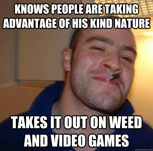 knows people are taking advantage of his kind nature takes it out on weed and video games - knows people are taking advantage of his kind nature takes it out on weed and video games  Misc