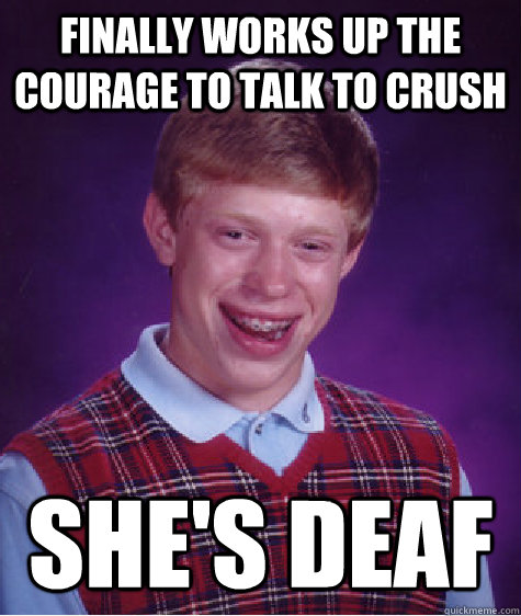 finally works up the courage to talk to crush she's deaf - finally works up the courage to talk to crush she's deaf  Bad Luck Brian