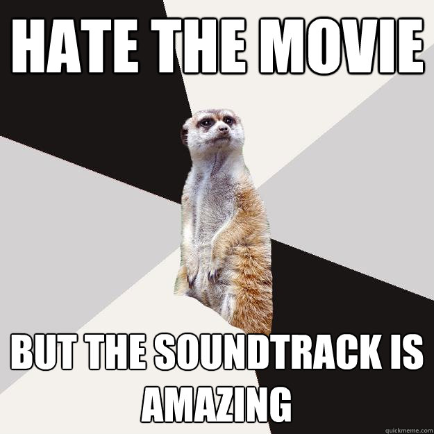 hate the movie but the soundtrack is amazing