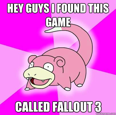Hey guys I found this game called Fallout 3 - Hey guys I found this game called Fallout 3  Slowpoke