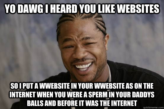 Yo Dawg I heard you like websites So I put a wwebsite in your wwebsite as on the internet when you were a sperm in your daddys balls and before it was the internet - Yo Dawg I heard you like websites So I put a wwebsite in your wwebsite as on the internet when you were a sperm in your daddys balls and before it was the internet  YO DAWG