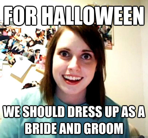 For halloween we should dress up as a bride and groom - For halloween we should dress up as a bride and groom  Overly Attached Girlfriend