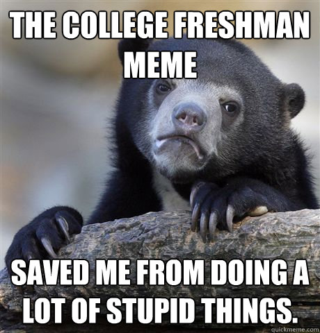 The college freshman meme saved me from doing a lot of stupid things. - The college freshman meme saved me from doing a lot of stupid things.  Confession Bear