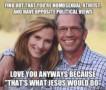 Find out that you're homosexual, atheist, and have opposite political views Love you anyways because