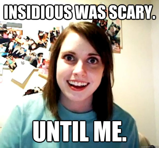 Insidious was scary. Until me. - Insidious was scary. Until me.  Overly Attached Girlfriend