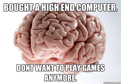 Bought a high end computer. dont want to play games anymore. - Bought a high end computer. dont want to play games anymore.  Scumbag Brain