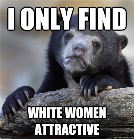 I only find white women attractive - I only find white women attractive  Confession Bear