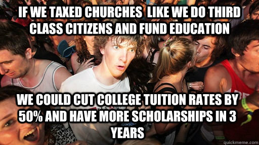 If we taxed churches  like we do third class citizens and fund education we could cut college tuition rates by 50% and have more scholarships in 3 years - If we taxed churches  like we do third class citizens and fund education we could cut college tuition rates by 50% and have more scholarships in 3 years  Sudden Clarity Clarence