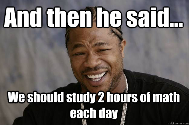 And then he said... We should study 2 hours of math each day - And then he said... We should study 2 hours of math each day  Xzibit meme
