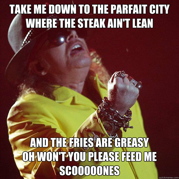 TAKE ME DOWN TO THE PARFAIT CITY WHERE THE STEAK AIN'T LEAN AND THE FRIES ARE GREASY OH WON'T YOU PLEASE FEED ME SCOOOOONES