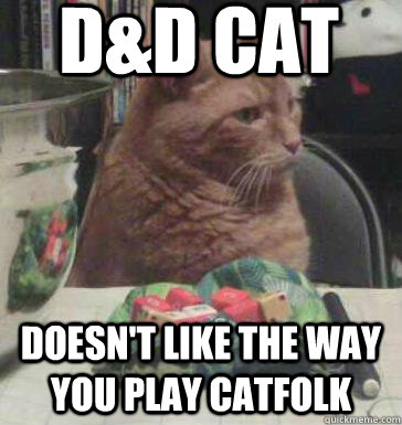 D&D Cat doesn't like the way you play catfolk - D&D Cat doesn't like the way you play catfolk  D&D Cat